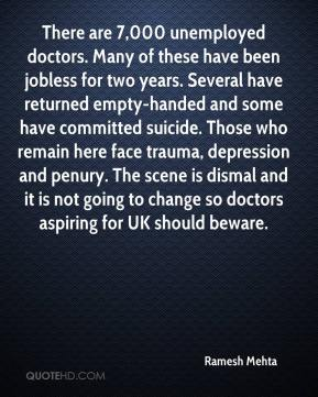 Ramesh Mehta  - There are 7,000 unemployed doctors. Many of these have been jobless for two years. Several have returned empty-handed and some have committed suicide. Those who remain here face trauma, depression and penury. The scene is dismal and it is not going to change so doctors aspiring for UK should beware.