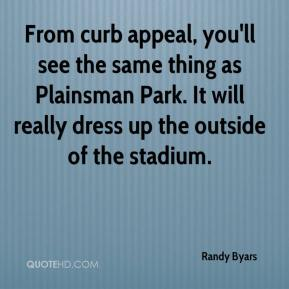 Randy Byars  - From curb appeal, you'll see the same thing as Plainsman Park. It will really dress up the outside of the stadium.