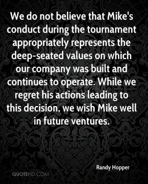 Randy Hopper  - We do not believe that Mike's conduct during the tournament appropriately represents the deep-seated values on which our company was built and continues to operate. While we regret his actions leading to this decision, we wish Mike well in future ventures.