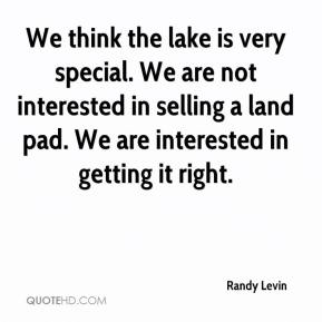 Randy Levin  - We think the lake is very special. We are not interested in selling a land pad. We are interested in getting it right.