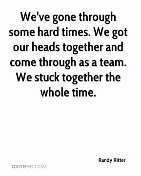 Randy Ritter  - We've gone through some hard times. We got our heads together and come through as a team. We stuck together the whole time.