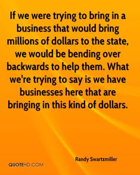 Randy Swartzmiller  - If we were trying to bring in a business that would bring millions of dollars to the state, we would be bending over backwards to help them. What we're trying to say is we have businesses here that are bringing in this kind of dollars.