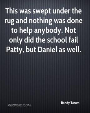 Randy Tarum  - This was swept under the rug and nothing was done to help anybody. Not only did the school fail Patty, but Daniel as well.