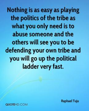 Raphael Tuju  - Nothing is as easy as playing the politics of the tribe as what you only need is to abuse someone and the others will see you to be defending your own tribe and you will go up the political ladder very fast.