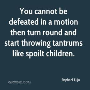 Raphael Tuju  - You cannot be defeated in a motion then turn round and start throwing tantrums like spoilt children.
