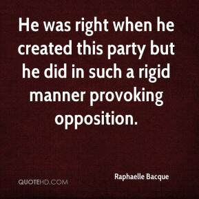 Raphaelle Bacque  - He was right when he created this party but he did in such a rigid manner provoking opposition.