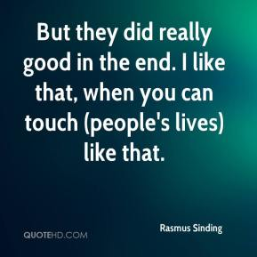 Rasmus Sinding  - But they did really good in the end. I like that, when you can touch (people's lives) like that.