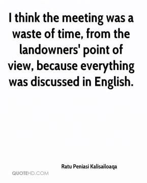 Ratu Peniasi Kalisailoaqa  - I think the meeting was a waste of time, from the landowners' point of view, because everything was discussed in English.