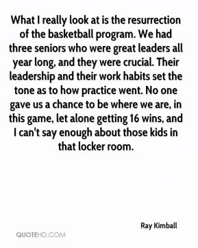 Ray Kimball  - What I really look at is the resurrection of the basketball program. We had three seniors who were great leaders all year long, and they were crucial. Their leadership and their work habits set the tone as to how practice went. No one gave us a chance to be where we are, in this game, let alone getting 16 wins, and I can't say enough about those kids in that locker room.
