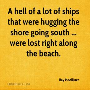 Ray McAllister  - A hell of a lot of ships that were hugging the shore going south ... were lost right along the beach.