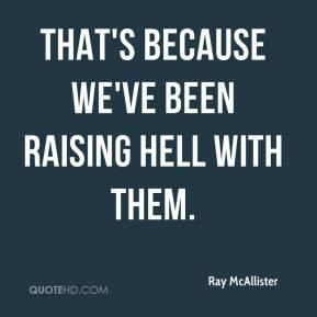 Ray McAllister  - That's because we've been raising hell with them.