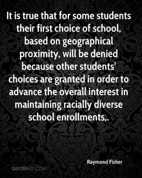 Raymond Fisher  - It is true that for some students their first choice of school, based on geographical proximity, will be denied because other students' choices are granted in order to advance the overall interest in maintaining racially diverse school enrollments.