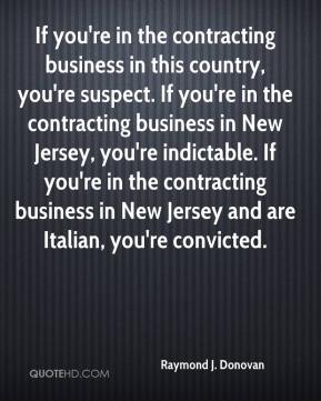 Raymond J. Donovan  - If you're in the contracting business in this country, you're suspect. If you're in the contracting business in New Jersey, you're indictable. If you're in the contracting business in New Jersey and are Italian, you're convicted.
