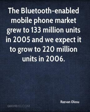 Razvan Olosu  - The Bluetooth-enabled mobile phone market grew to 133 million units in 2005 and we expect it to grow to 220 million units in 2006.