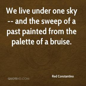 Red Constantino  - We live under one sky -- and the sweep of a past painted from the palette of a bruise.
