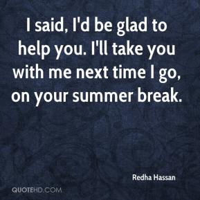 Redha Hassan  - I said, I'd be glad to help you. I'll take you with me next time I go, on your summer break.