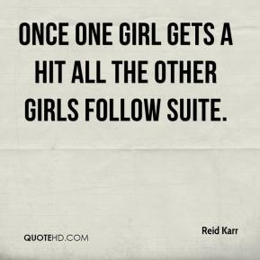 Reid Karr  - Once one girl gets a hit all the other girls follow suite.