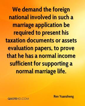 Ren Yuanzheng  - We demand the foreign national involved in such a marriage application be required to present his taxation documents or assets evaluation papers, to prove that he has a normal income sufficient for supporting a normal marriage life.