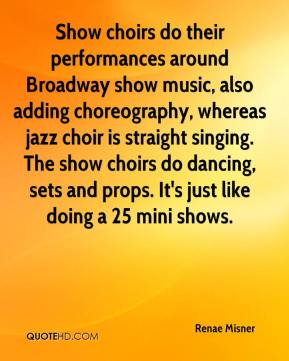 Renae Misner  - Show choirs do their performances around Broadway show music, also adding choreography, whereas jazz choir is straight singing. The show choirs do dancing, sets and props. It's just like doing a 25 mini shows.