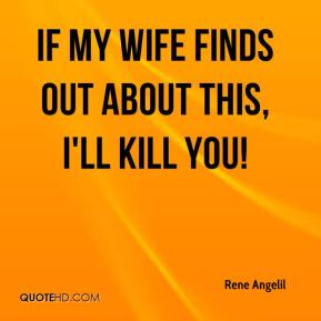 Rene Angelil  - If my wife finds out about this, I'll kill you!