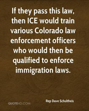 Rep Dave Schultheis  - If they pass this law, then ICE would train various Colorado law enforcement officers who would then be qualified to enforce immigration laws.