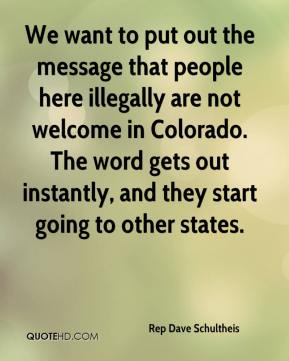 Rep Dave Schultheis  - We want to put out the message that people here illegally are not welcome in Colorado. The word gets out instantly, and they start going to other states.
