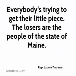 Rep. Joanne Twomey  - Everybody's trying to get their little piece. The losers are the people of the state of Maine.