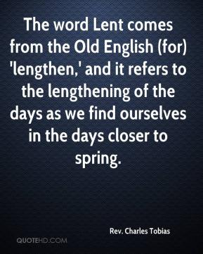 Rev. Charles Tobias  - The word Lent comes from the Old English (for) 'lengthen,' and it refers to the lengthening of the days as we find ourselves in the days closer to spring.