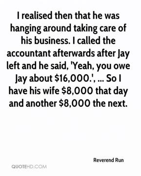 Reverend Run  - I realised then that he was hanging around taking care of his business. I called the accountant afterwards after Jay left and he said, 'Yeah, you owe Jay about $16,000.', ... So I have his wife $8,000 that day and another $8,000 the next.