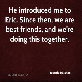 Ricardo Raschini  - He introduced me to Eric. Since then, we are best friends, and we're doing this together.