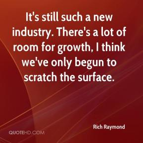 Rich Raymond  - It's still such a new industry. There's a lot of room for growth, I think we've only begun to scratch the surface.