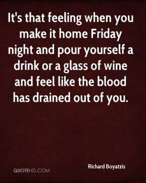 Richard Boyatzis  - It's that feeling when you make it home Friday night and pour yourself a drink or a glass of wine and feel like the blood has drained out of you.