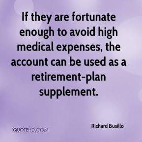 Richard Busillo  - If they are fortunate enough to avoid high medical expenses, the account can be used as a retirement-plan supplement.