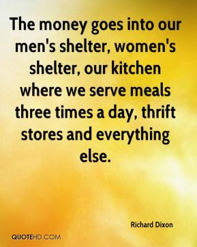 Richard Dixon  - The money goes into our men's shelter, women's shelter, our kitchen where we serve meals three times a day, thrift stores and everything else.