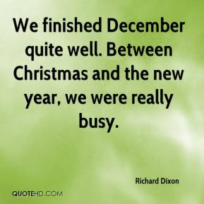Richard Dixon  - We finished December quite well. Between Christmas and the new year, we were really busy.
