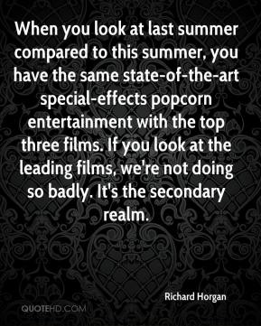 Richard Horgan  - When you look at last summer compared to this summer, you have the same state-of-the-art special-effects popcorn entertainment with the top three films. If you look at the leading films, we're not doing so badly. It's the secondary realm.