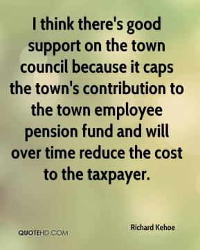 Richard Kehoe  - I think there's good support on the town council because it caps the town's contribution to the town employee pension fund and will over time reduce the cost to the taxpayer.