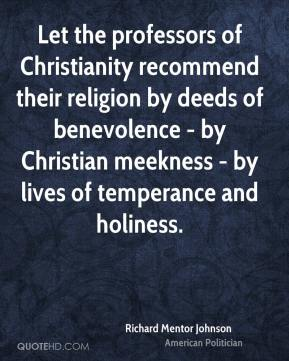 Richard Mentor Johnson - Let the professors of Christianity recommend their religion by deeds of benevolence - by Christian meekness - by lives of temperance and holiness.