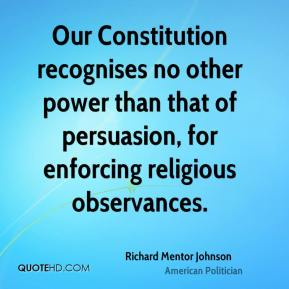 Richard Mentor Johnson - Our Constitution recognises no other power than that of persuasion, for enforcing religious observances.
