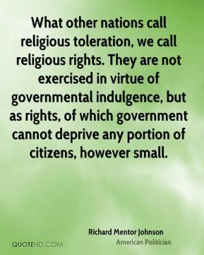 Richard Mentor Johnson - What other nations call religious toleration, we call religious rights. They are not exercised in virtue of governmental indulgence, but as rights, of which government cannot deprive any portion of citizens, however small.