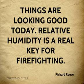 Richard Reuse  - Things are looking good today. Relative humidity is a real key for firefighting.