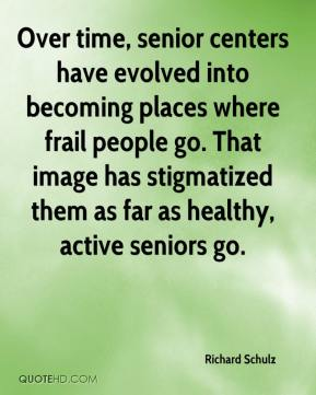 Richard Schulz  - Over time, senior centers have evolved into becoming places where frail people go. That image has stigmatized them as far as healthy, active seniors go.