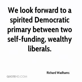 Richard Wadhams  - We look forward to a spirited Democratic primary between two self-funding, wealthy liberals.