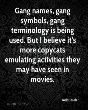 Rick Beseler  - Gang names, gang symbols, gang terminology is being used. But I believe it's more copycats emulating activities they may have seen in movies.