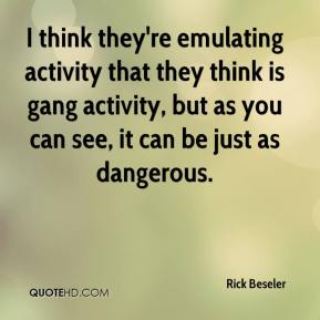 Rick Beseler  - I think they're emulating activity that they think is gang activity, but as you can see, it can be just as dangerous.