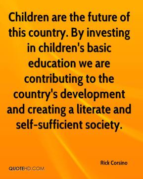 Rick Corsino  - Children are the future of this country. By investing in children's basic education we are contributing to the country's development and creating a literate and self-sufficient society.