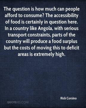 Rick Corsino  - The question is how much can people afford to consume? The accessibility of food is certainly in question here. In a country like Angola, with serious transport constraints, parts of the country will produce a food surplus but the costs of moving this to deficit areas is extremely high.