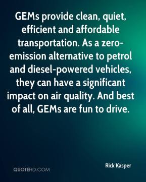 Rick Kasper  - GEMs provide clean, quiet, efficient and affordable transportation. As a zero-emission alternative to petrol and diesel-powered vehicles, they can have a significant impact on air quality. And best of all, GEMs are fun to drive.