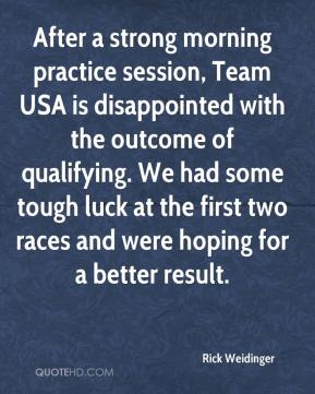 Rick Weidinger  - After a strong morning practice session, Team USA is disappointed with the outcome of qualifying. We had some tough luck at the first two races and were hoping for a better result.