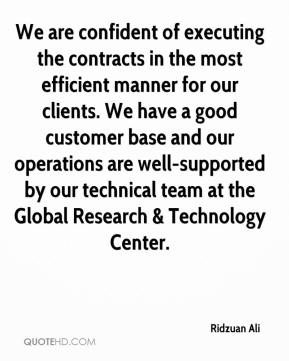 Ridzuan Ali  - We are confident of executing the contracts in the most efficient manner for our clients. We have a good customer base and our operations are well-supported by our technical team at the Global Research & Technology Center.